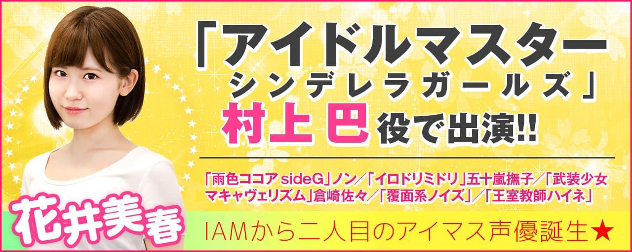 声優事務所IAM エージェンシー所属・花井美春「アイドルマスターシンデレラガールズ」村上巴役ほか