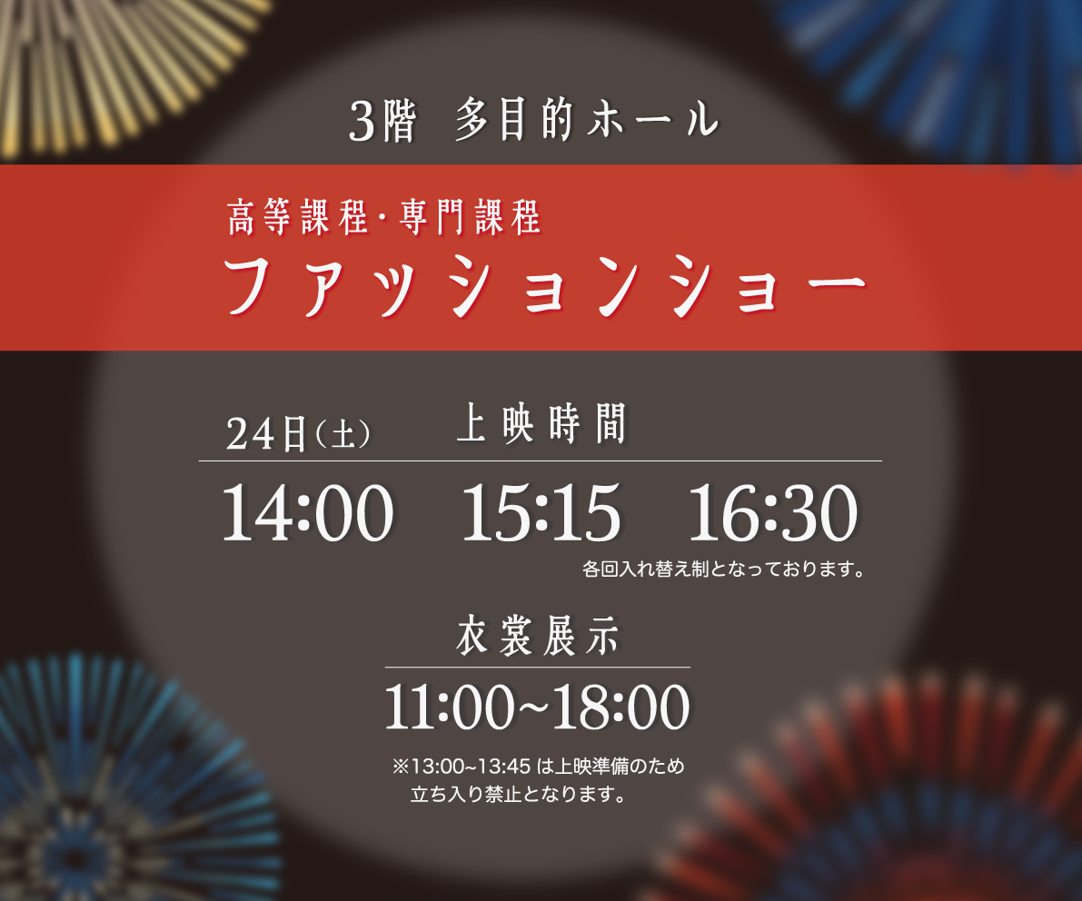 高等課程・専門課程ファッションショー 24日(土) 14:00 15:15 16:30 衣装展示11:00~18:00 3階多目的ホール