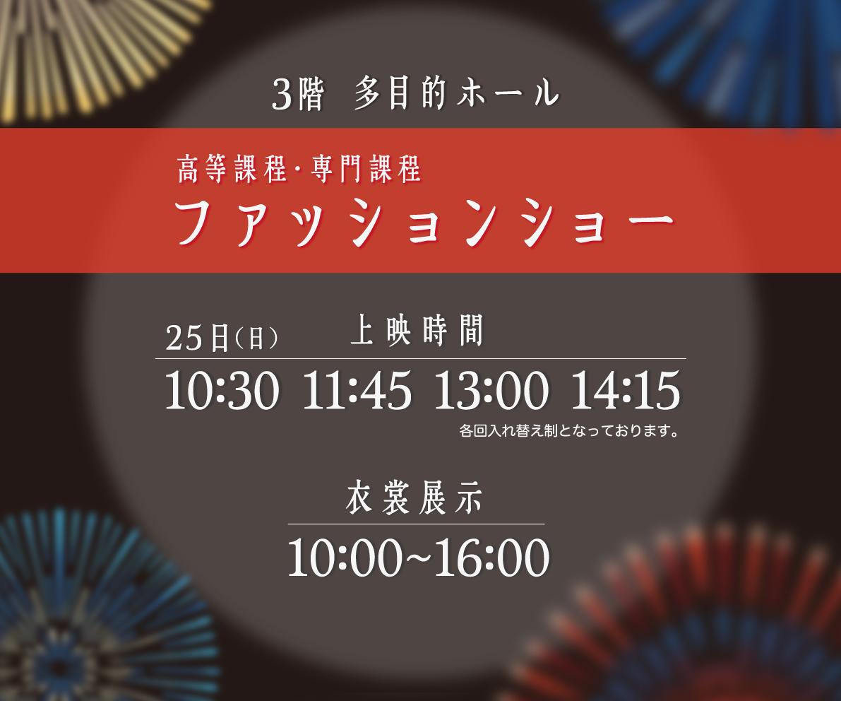 高等課程・専門課程ファッションショー 25日(日) 10:30 11:45 13:00 14:15 衣装展示10:00~16:00 3階多目的ホール